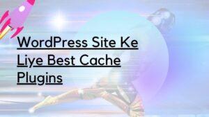 WordPress Site Ke Liye Best Cache Plugins
